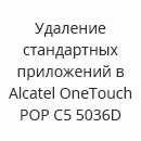 Удаление стандартных приложений в Alcatel OneTouch POP C5 5036D